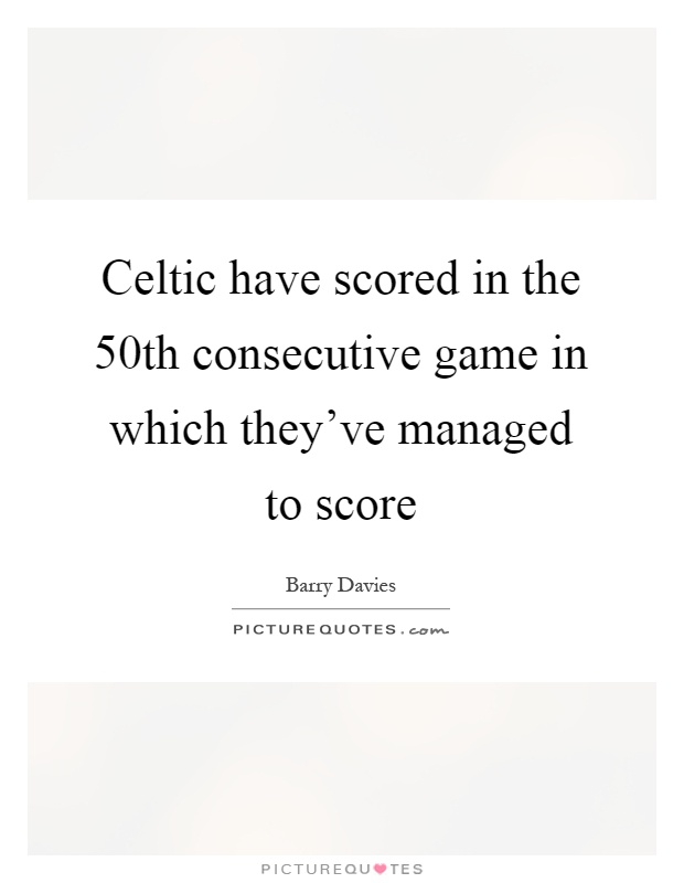 Celtic have scored in the 50th consecutive game in which they've managed to score Picture Quote #1