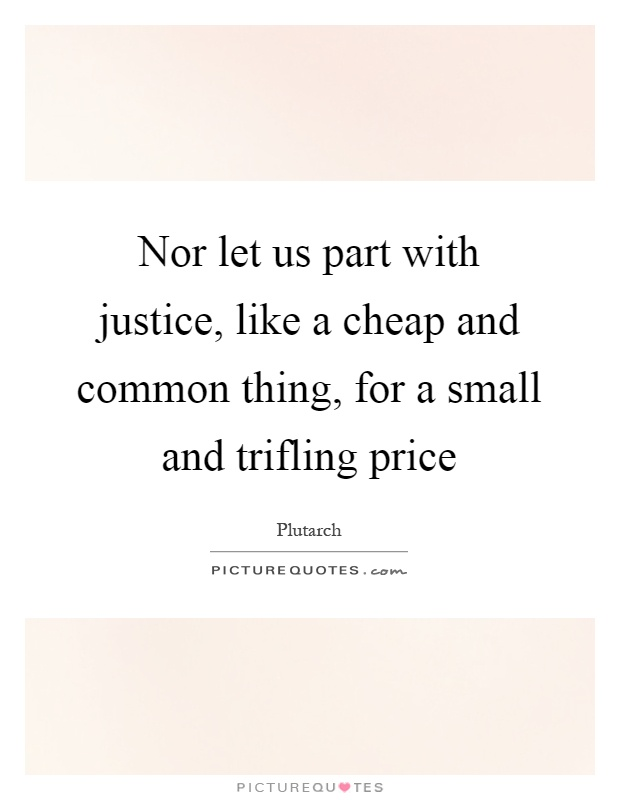 Nor let us part with justice, like a cheap and common thing, for a small and trifling price Picture Quote #1