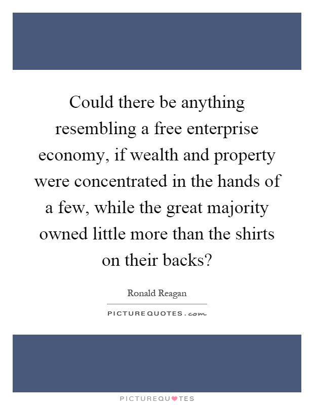 Could there be anything resembling a free enterprise economy, if wealth and property were concentrated in the hands of a few, while the great majority owned little more than the shirts on their backs? Picture Quote #1