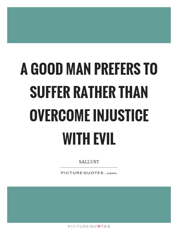 A good man prefers to suffer rather than overcome injustice with evil Picture Quote #1