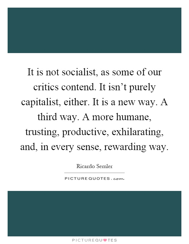 It is not socialist, as some of our critics contend. It isn't purely capitalist, either. It is a new way. A third way. A more humane, trusting, productive, exhilarating, and, in every sense, rewarding way Picture Quote #1