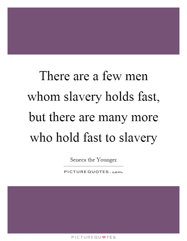 There are a few men whom slavery holds fast, but there are many more who hold fast to slavery Picture Quote #1