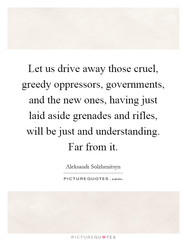 Let us drive away those cruel, greedy oppressors, governments, and the new ones, having just laid aside grenades and rifles, will be just and understanding. Far from it Picture Quote #1