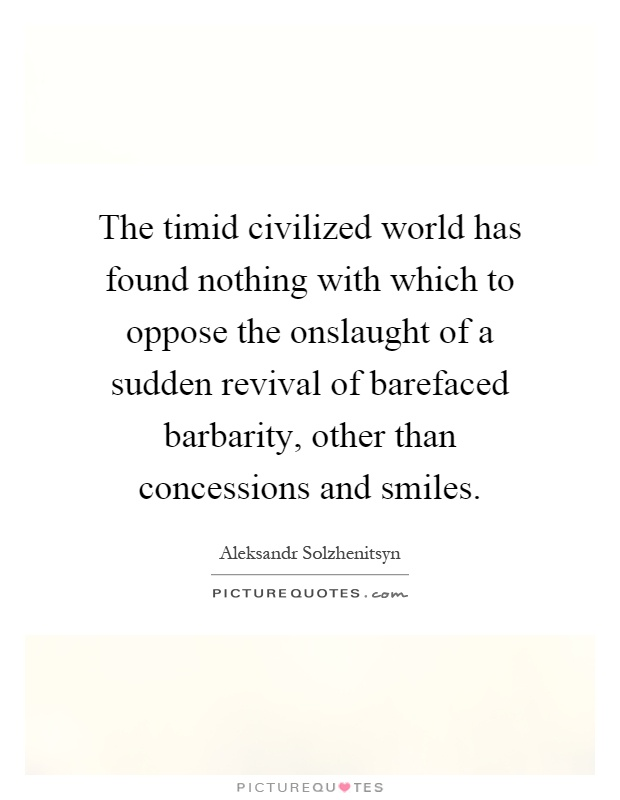 The timid civilized world has found nothing with which to oppose the onslaught of a sudden revival of barefaced barbarity, other than concessions and smiles Picture Quote #1