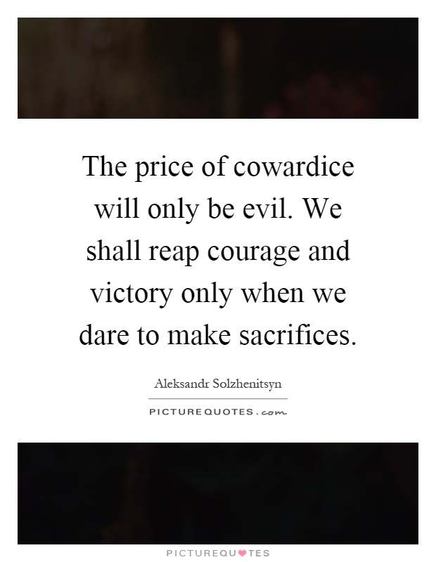 The price of cowardice will only be evil. We shall reap courage and victory only when we dare to make sacrifices Picture Quote #1
