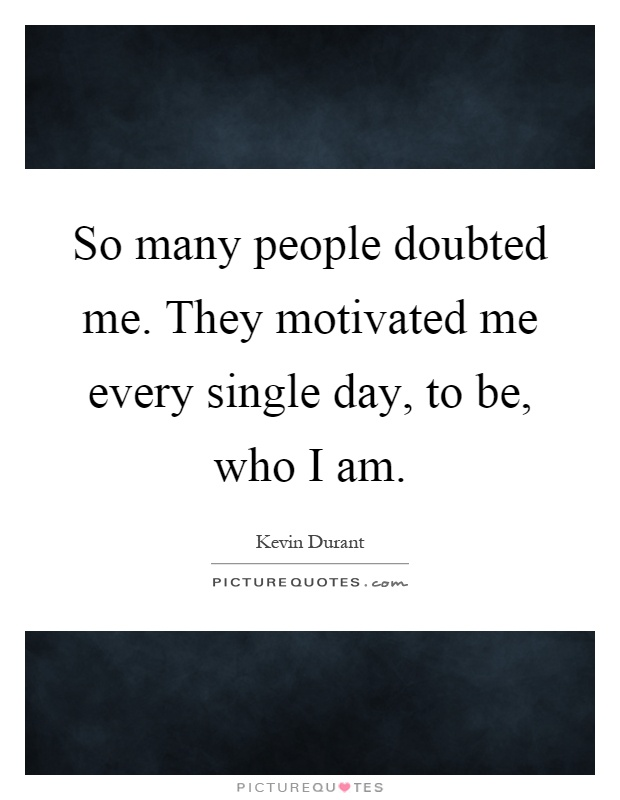 So many people doubted me. They motivated me every single day, to be, who I am Picture Quote #1