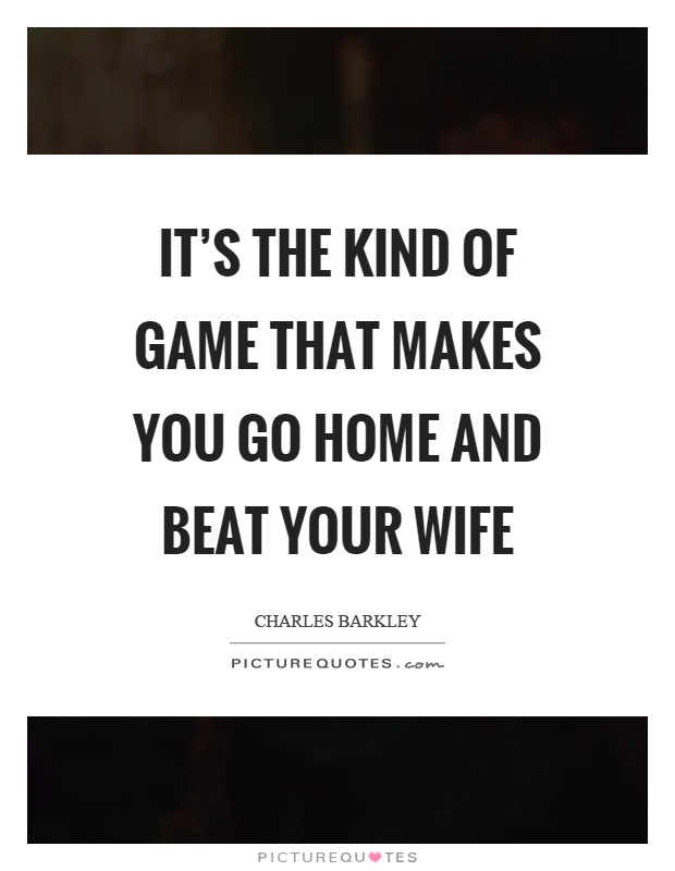 It's the kind of game that makes you go home and beat your wife Picture Quote #1