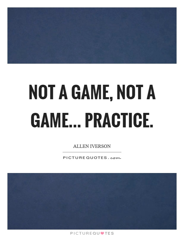 Not a game, not a game... practice Picture Quote #1