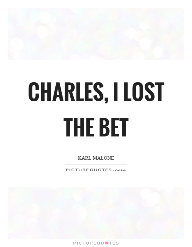 Charles, I lost the bet Picture Quote #1