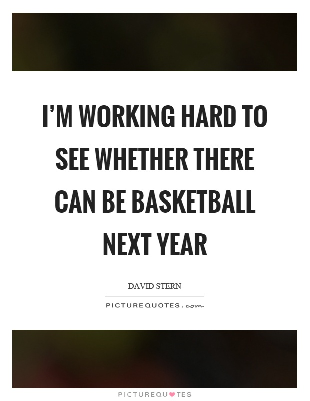 I'm working hard to see whether there can be basketball next year Picture Quote #1