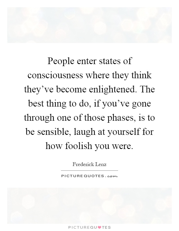 People enter states of consciousness where they think they've become enlightened. The best thing to do, if you've gone through one of those phases, is to be sensible, laugh at yourself for how foolish you were Picture Quote #1