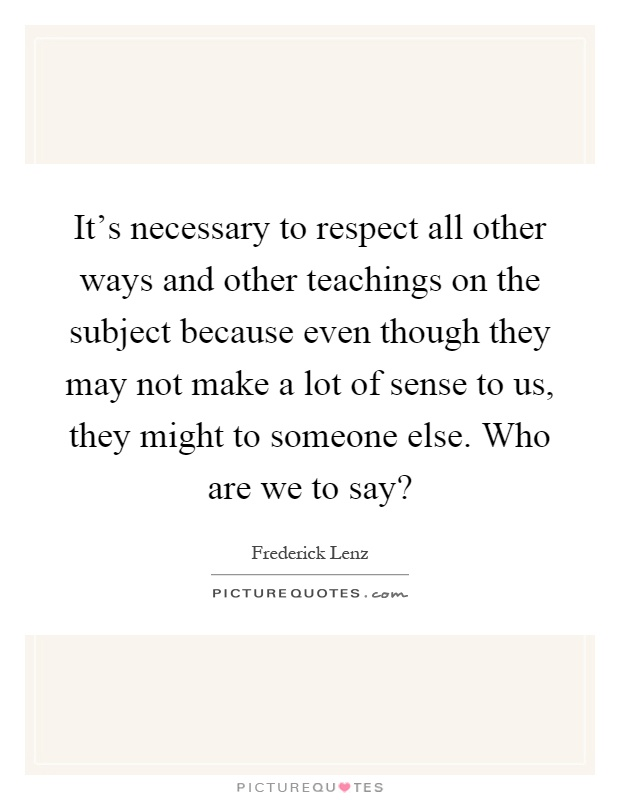 It's necessary to respect all other ways and other teachings on the subject because even though they may not make a lot of sense to us, they might to someone else. Who are we to say? Picture Quote #1