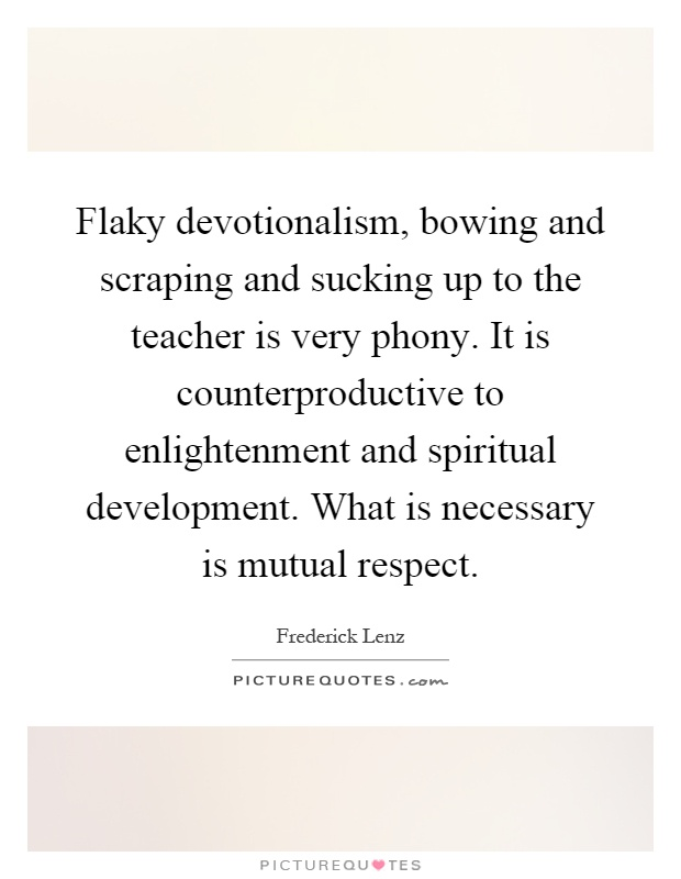 Flaky devotionalism, bowing and scraping and sucking up to the teacher is very phony. It is counterproductive to enlightenment and spiritual development. What is necessary is mutual respect Picture Quote #1