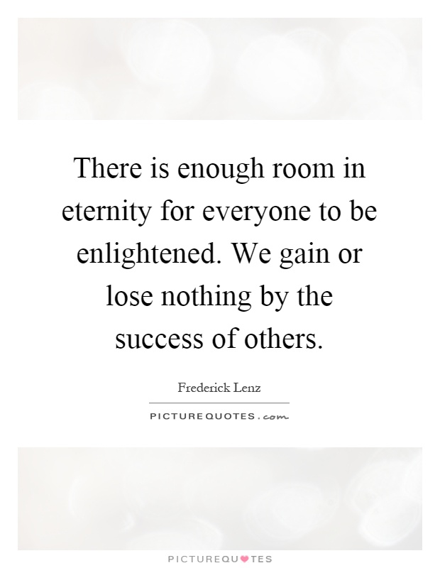 There is enough room in eternity for everyone to be enlightened. We gain or lose nothing by the success of others Picture Quote #1