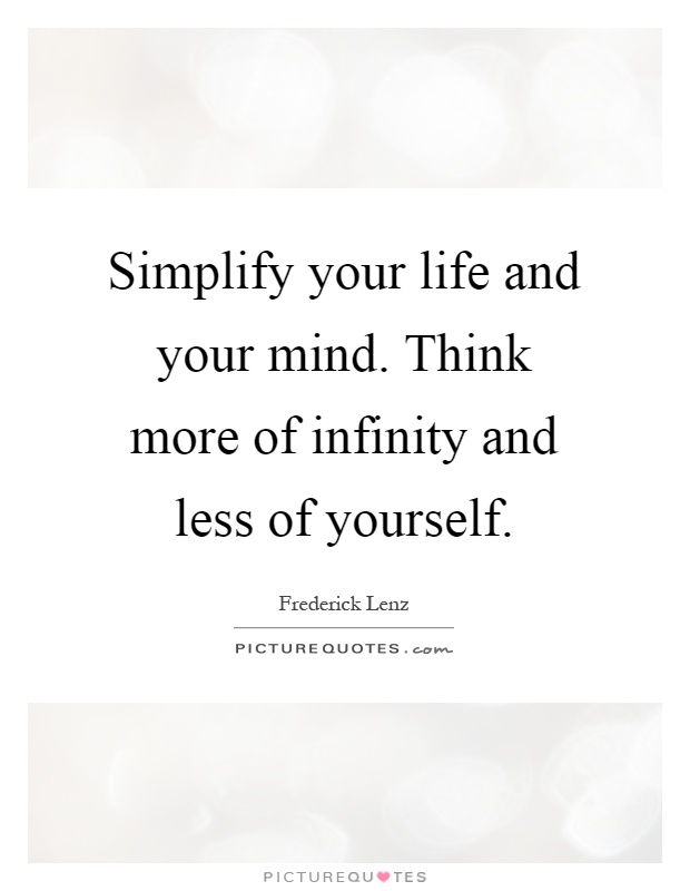 Simplify Your Life And Your Mind. Think More Of Infinity And Less Of  Yourself
