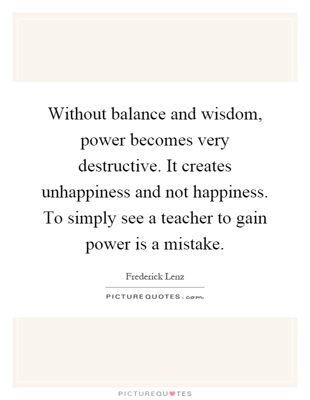 Without balance and wisdom, power becomes very destructive. It creates unhappiness and not happiness. To simply see a teacher to gain power is a mistake Picture Quote #1