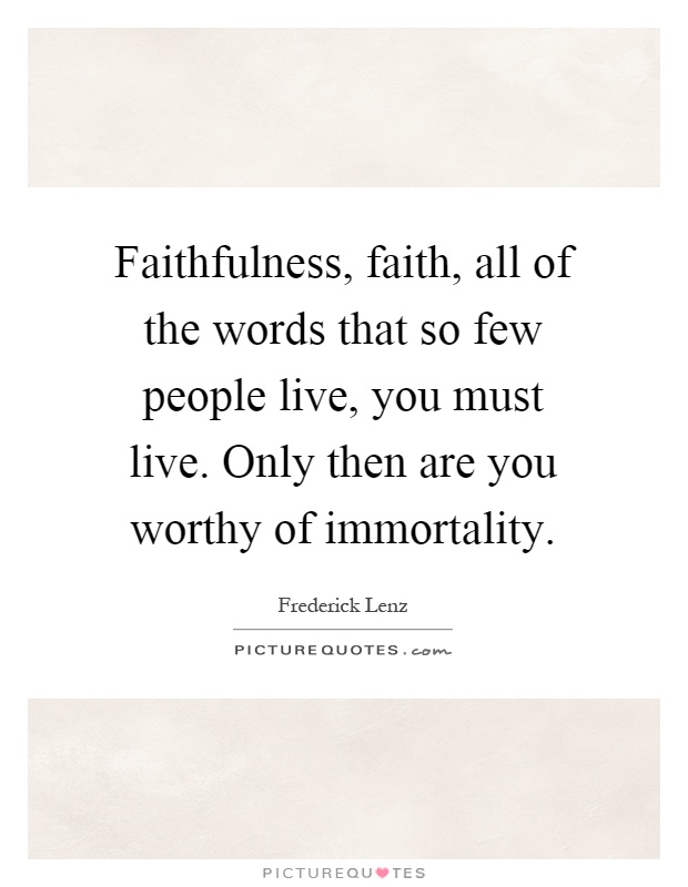 Faithfulness, faith, all of the words that so few people live, you must live. Only then are you worthy of immortality Picture Quote #1
