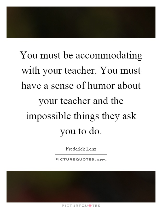 You must be accommodating with your teacher. You must have a sense of humor about your teacher and the impossible things they ask you to do Picture Quote #1