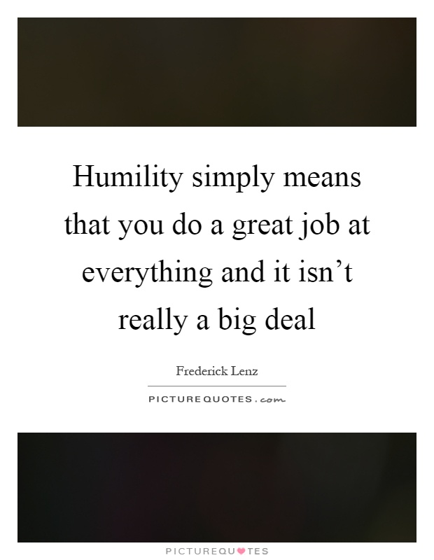 Humility simply means that you do a great job at everything and it isn't really a big deal Picture Quote #1
