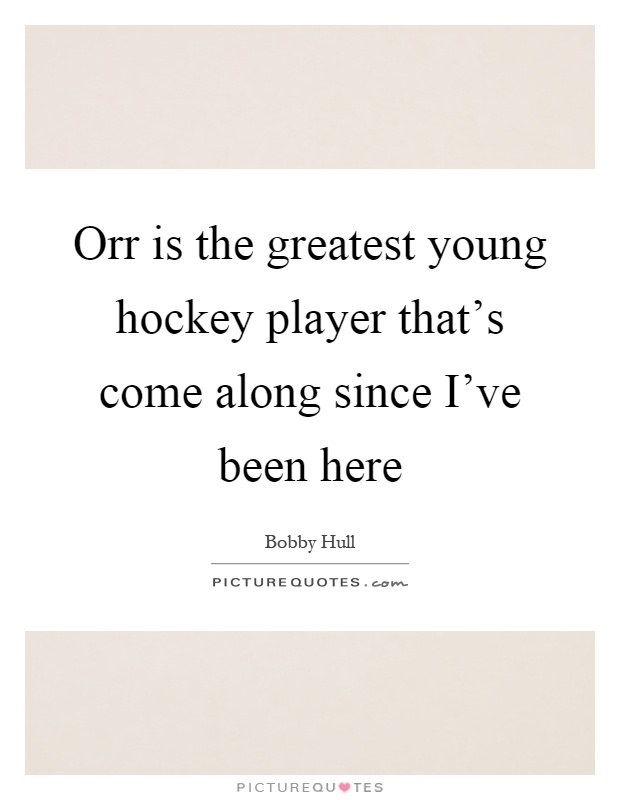Orr is the greatest young hockey player that's come along since I've been here Picture Quote #1