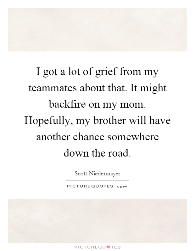 I got a lot of grief from my teammates about that. It might backfire on my mom. Hopefully, my brother will have another chance somewhere down the road Picture Quote #1
