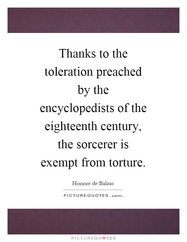 Thanks to the toleration preached by the encyclopedists of the eighteenth century, the sorcerer is exempt from torture Picture Quote #1
