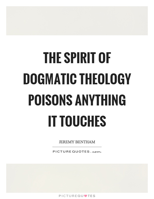 The spirit of dogmatic theology poisons anything it touches Picture Quote #1