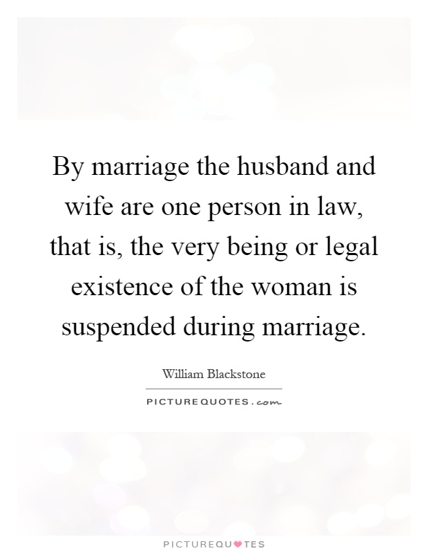 By marriage the husband and wife are one person in law, that is, the very being or legal existence of the woman is suspended during marriage Picture Quote #1