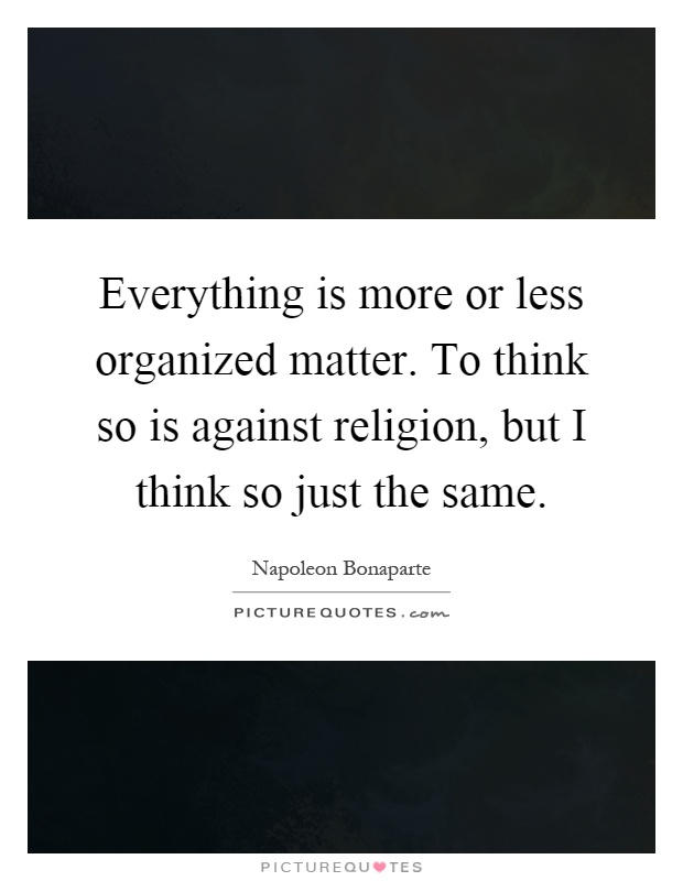 Everything is more or less organized matter. To think so is against religion, but I think so just the same Picture Quote #1