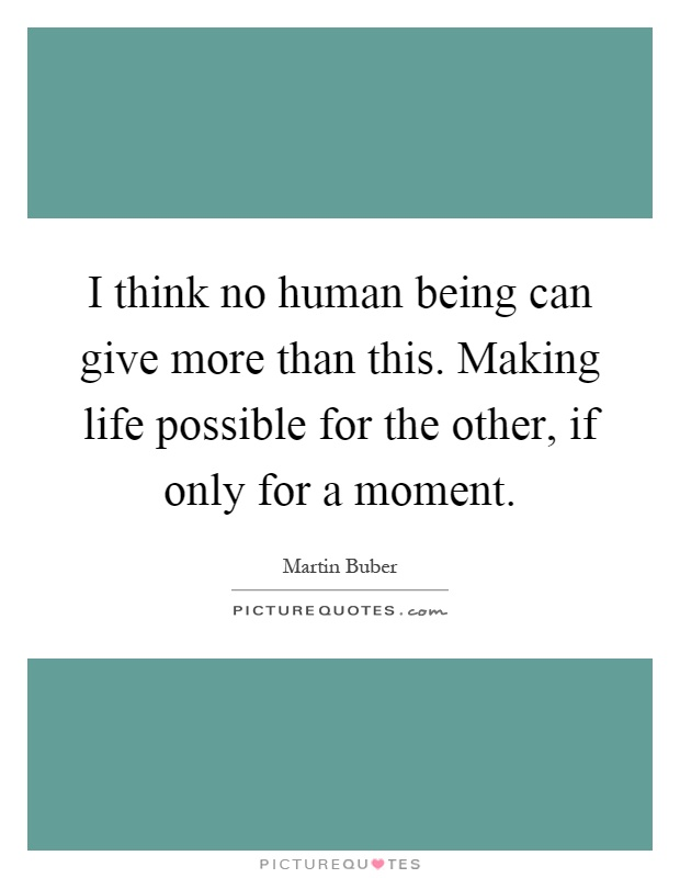 I think no human being can give more than this. Making life possible for the other, if only for a moment Picture Quote #1
