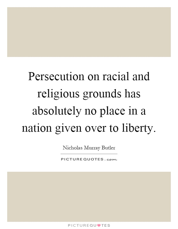Persecution on racial and religious grounds has absolutely no place in a nation given over to liberty Picture Quote #1