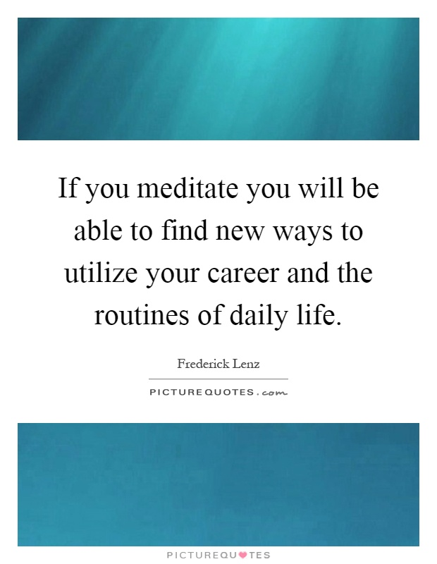 If you meditate you will be able to find new ways to utilize your career and the routines of daily life Picture Quote #1