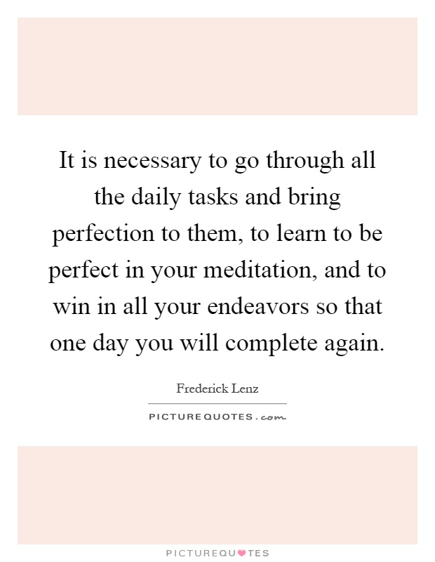 It is necessary to go through all the daily tasks and bring perfection to them, to learn to be perfect in your meditation, and to win in all your endeavors so that one day you will complete again Picture Quote #1