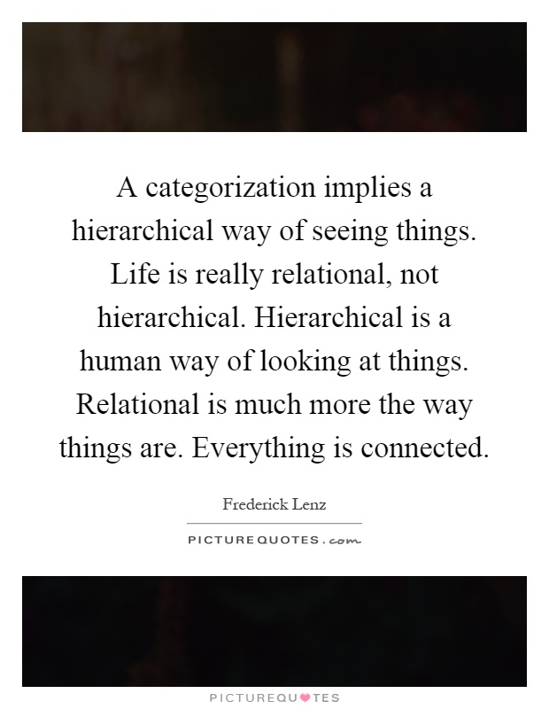 A categorization implies a hierarchical way of seeing things. Life is really relational, not hierarchical. Hierarchical is a human way of looking at things. Relational is much more the way things are. Everything is connected Picture Quote #1