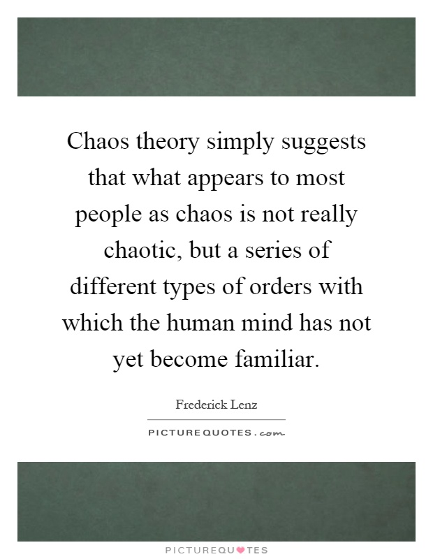 Chaos theory simply suggests that what appears to most people as chaos is not really chaotic, but a series of different types of orders with which the human mind has not yet become familiar Picture Quote #1