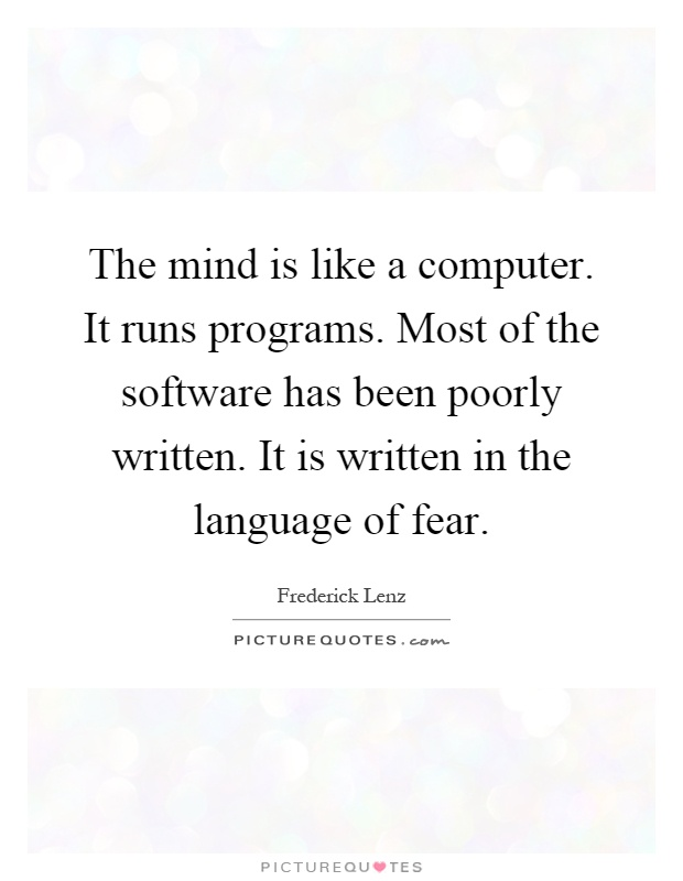 The mind is like a computer. It runs programs. Most of the software has been poorly written. It is written in the language of fear Picture Quote #1