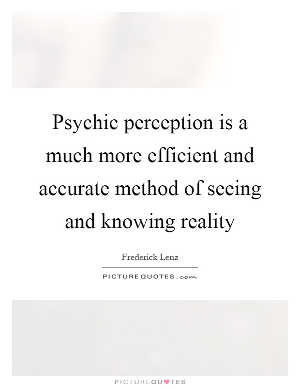 Psychic perception is a much more efficient and accurate method of seeing and knowing reality Picture Quote #1