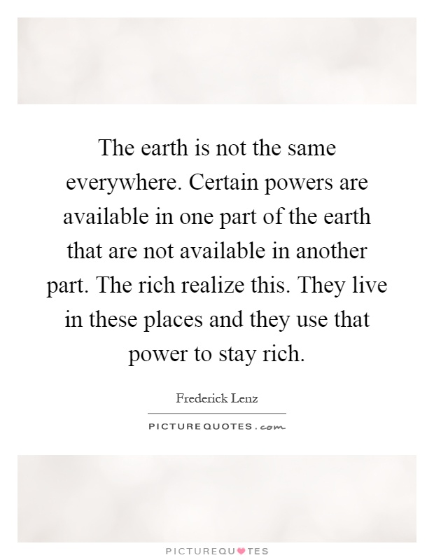 The earth is not the same everywhere. Certain powers are available in one part of the earth that are not available in another part. The rich realize this. They live in these places and they use that power to stay rich Picture Quote #1