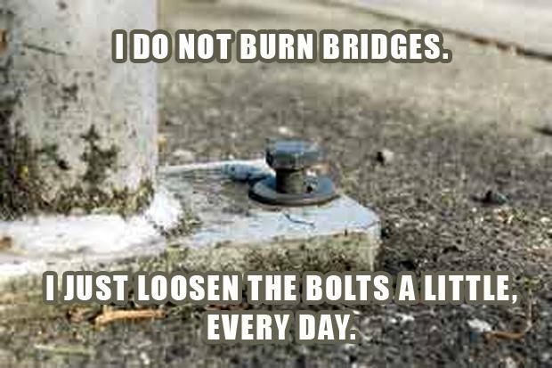 I do not burn bridges. I just loosen the bolts a little, every day Picture Quote #1