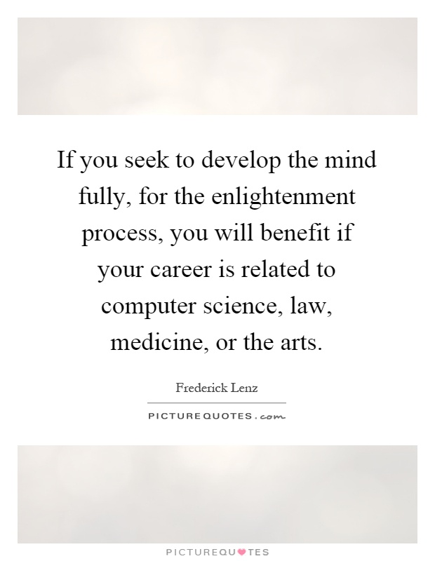 If you seek to develop the mind fully, for the enlightenment process, you will benefit if your career is related to computer science, law, medicine, or the arts Picture Quote #1