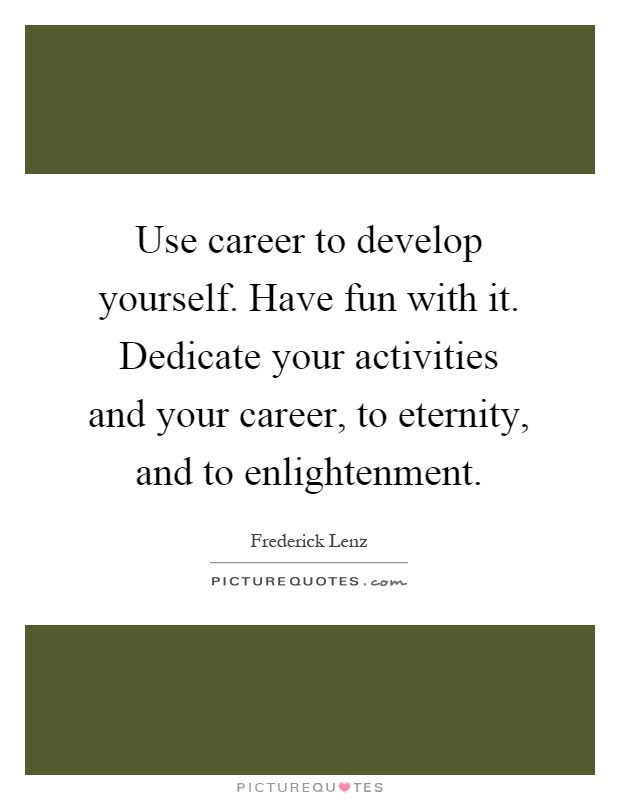 Use career to develop yourself. Have fun with it. Dedicate your activities and your career, to eternity, and to enlightenment Picture Quote #1