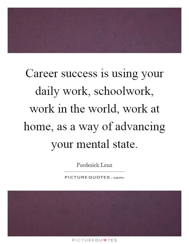 Career success is using your daily work, schoolwork, work in the world, work at home, as a way of advancing your mental state Picture Quote #1
