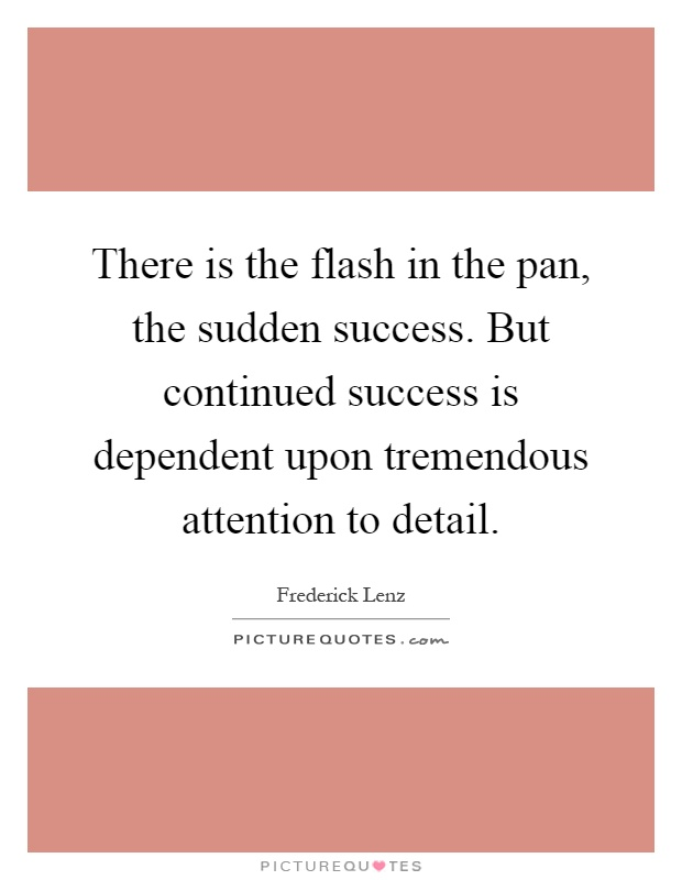 There is the flash in the pan, the sudden success. But continued success is dependent upon tremendous attention to detail Picture Quote #1