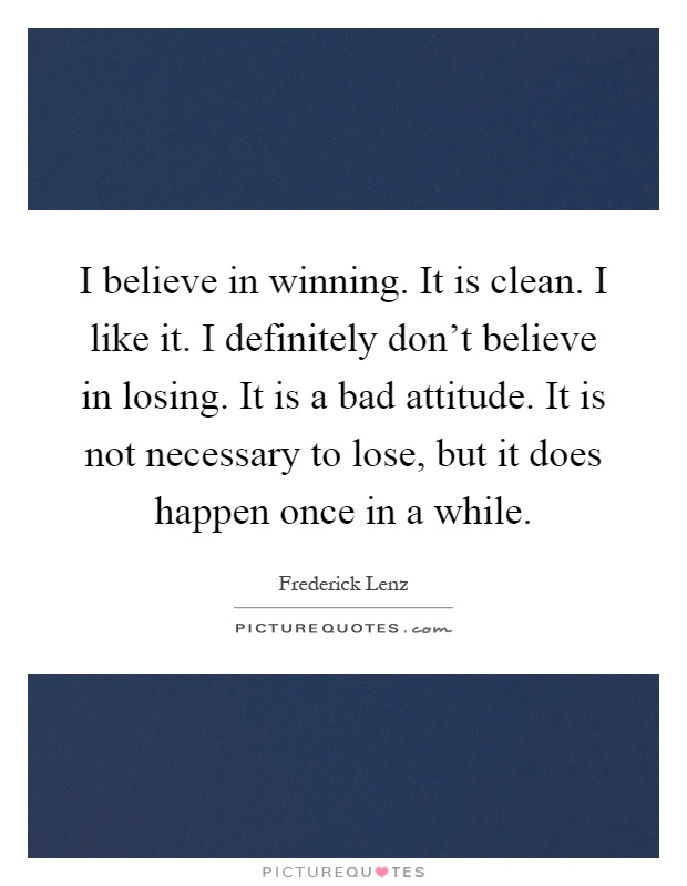 I believe in winning. It is clean. I like it. I definitely don't believe in losing. It is a bad attitude. It is not necessary to lose, but it does happen once in a while Picture Quote #1