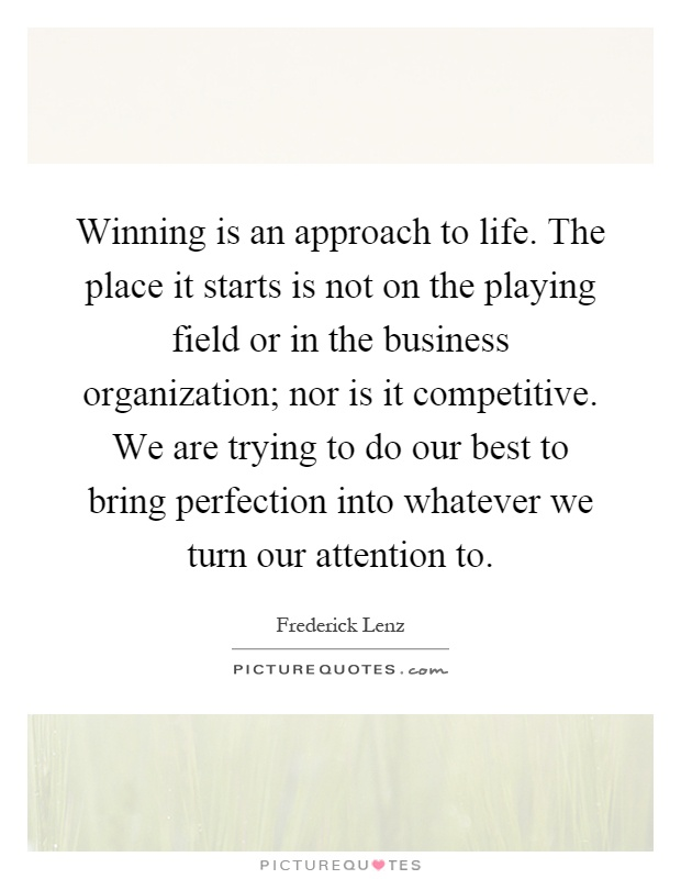 Winning is an approach to life. The place it starts is not on the playing field or in the business organization; nor is it competitive. We are trying to do our best to bring perfection into whatever we turn our attention to Picture Quote #1