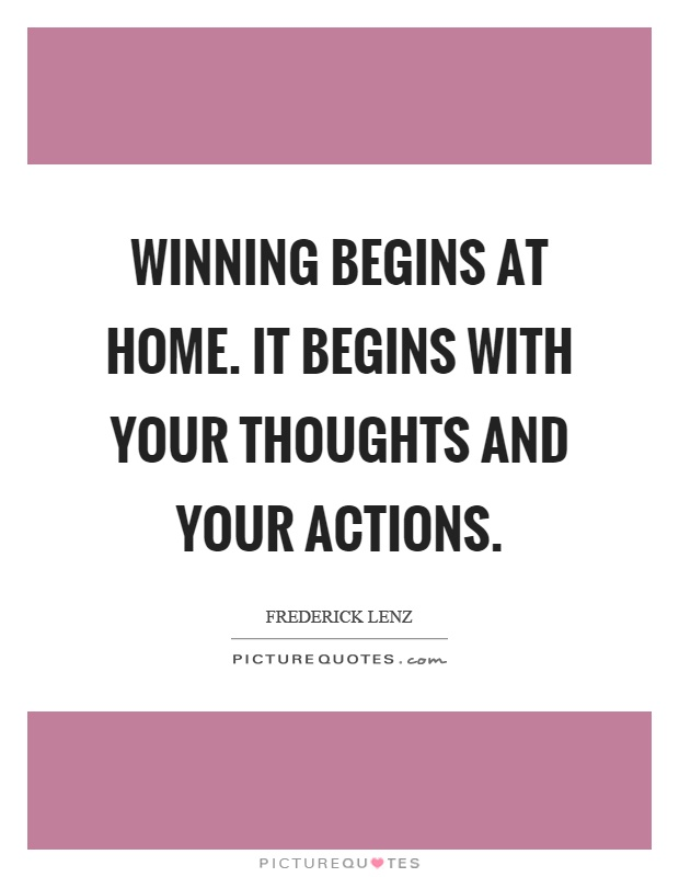 Winning begins at home. It begins with your thoughts and your actions Picture Quote #1