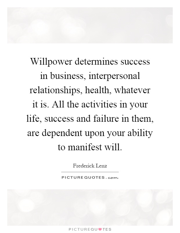 Willpower determines success in business, interpersonal relationships, health, whatever it is. All the activities in your life, success and failure in them, are dependent upon your ability to manifest will Picture Quote #1