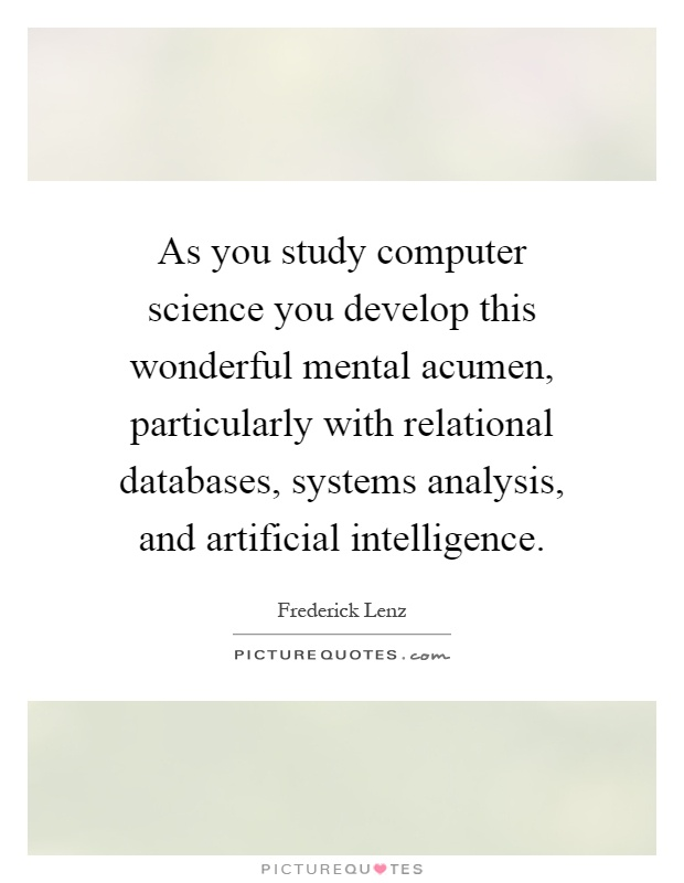 As you study computer science you develop this wonderful mental acumen, particularly with relational databases, systems analysis, and artificial intelligence Picture Quote #1