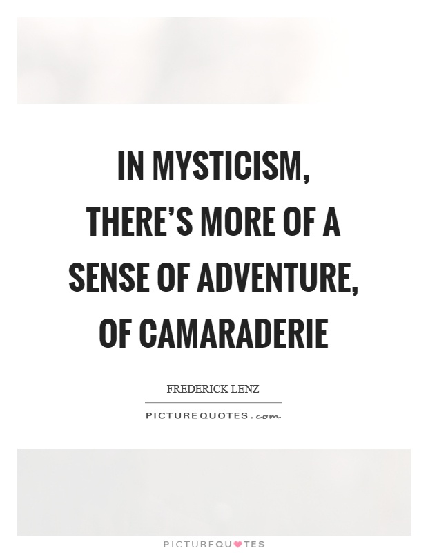 In mysticism, there's more of a sense of adventure, of camaraderie Picture Quote #1
