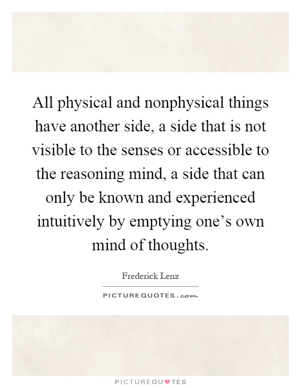 All physical and nonphysical things have another side, a side that is not visible to the senses or accessible to the reasoning mind, a side that can only be known and experienced intuitively by emptying one's own mind of thoughts Picture Quote #1